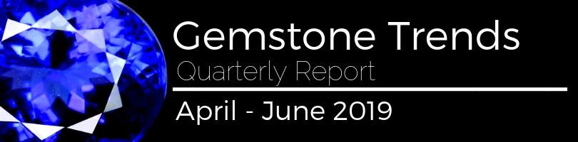 gemstone trends quarterly report april - june 2019