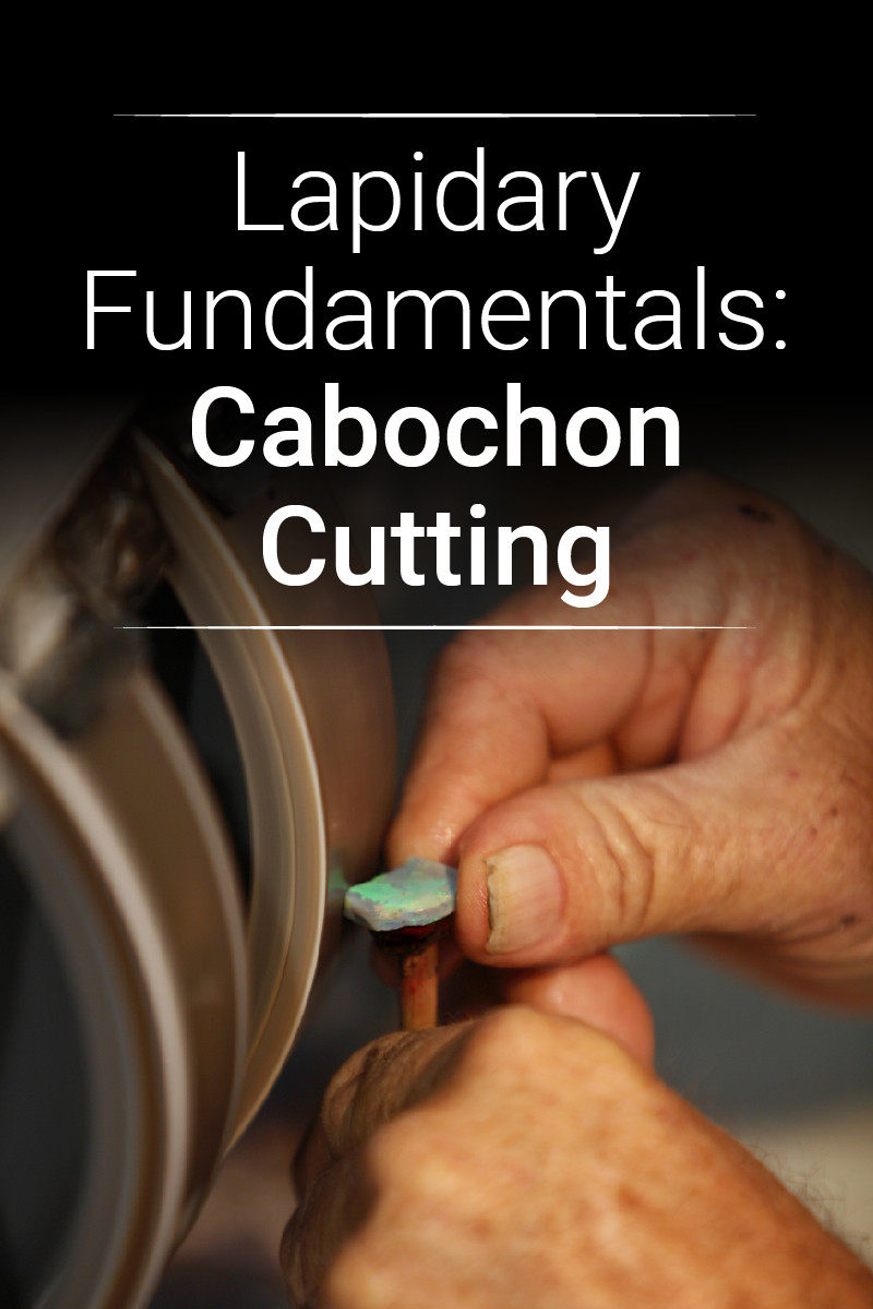Lapidary Fundamentals The Cabochon Cutting Style